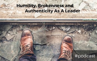 Humility, Brokenness and Authenticity As A Leader
