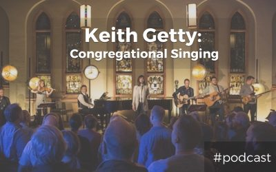 Recovering The Lost Art of Congregational Singing w/ Keith Getty