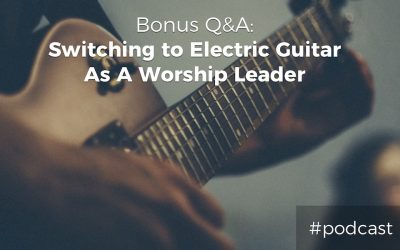 Bonus Q&A: Switching From Acoustic To Electric Guitar As A Worship Leader