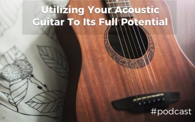 6 Ways To Utilize Your Acoustic Guitar To Its Full Potential