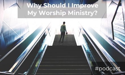Q&A: Why Should I Make My Worship Ministry Better?